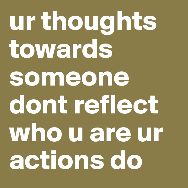 ur thoughts towards someone dont reflect who u are ur actions do