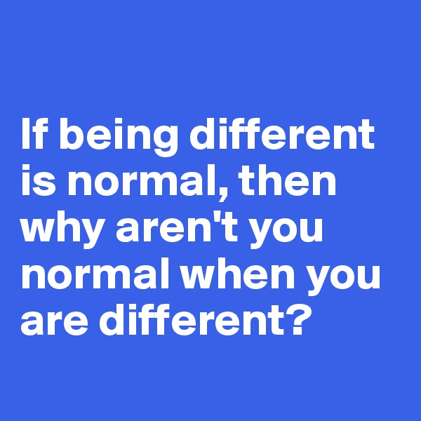 If being different is normal, then why aren't you normal when you are different?