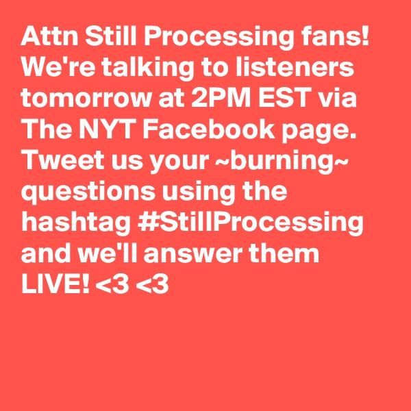 Attn Still Processing fans! We're talking to listeners tomorrow at 2PM EST via The NYT Facebook page. Tweet us your ~burning~ questions using the hashtag #StillProcessing and we'll answer them LIVE! <3 <3