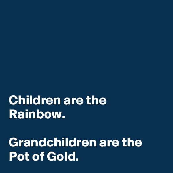 Children are the Rainbow.  Grandchildren are the Pot of Gold.