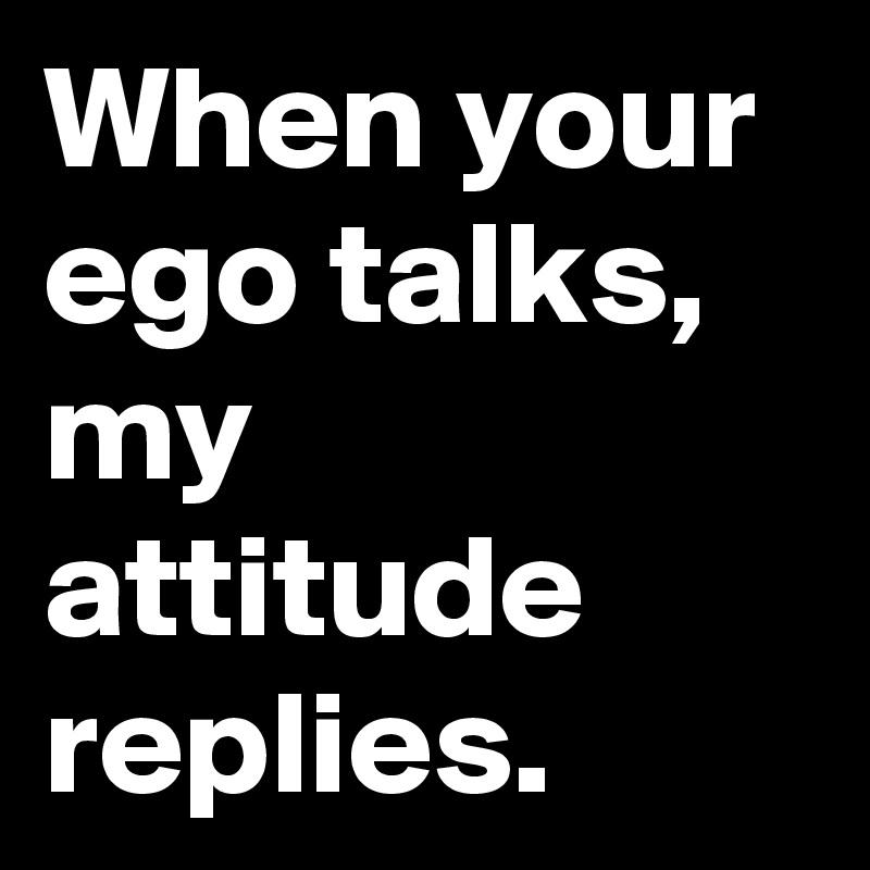 When your ego talks, my attitude replies.