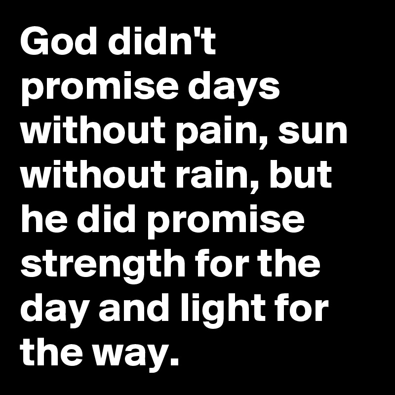 God didn't promise days without pain, sun without rain, but he did promise strength for the day and light for the way.