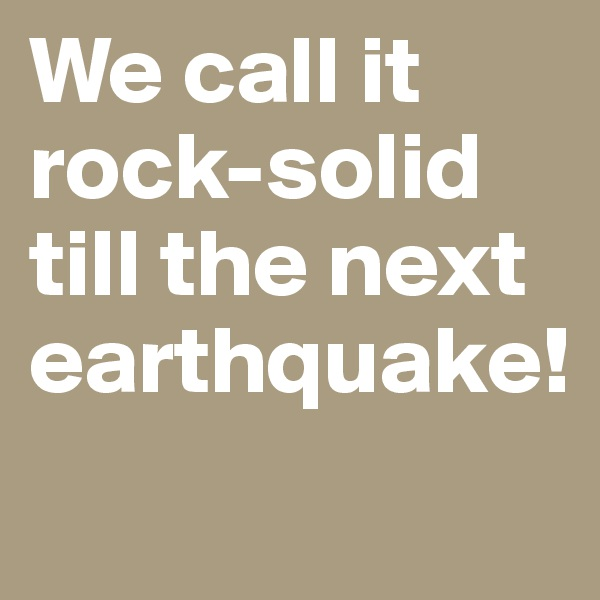 We call it rock-solid till the next earthquake!