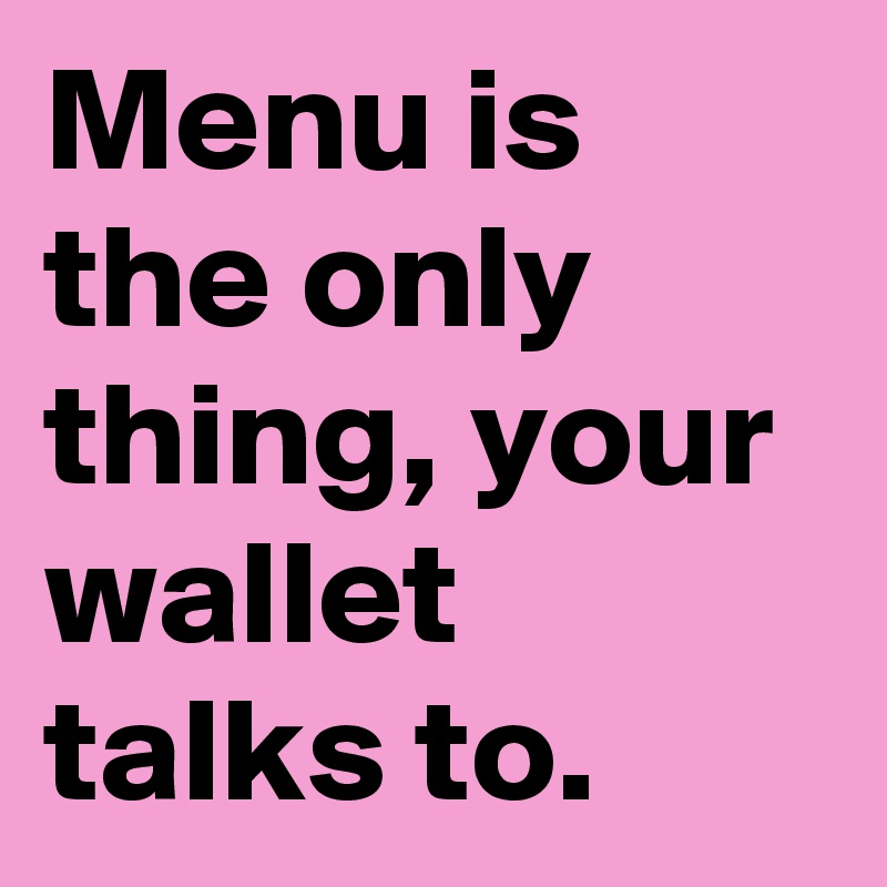 Menu is the only thing, your wallet talks to.
