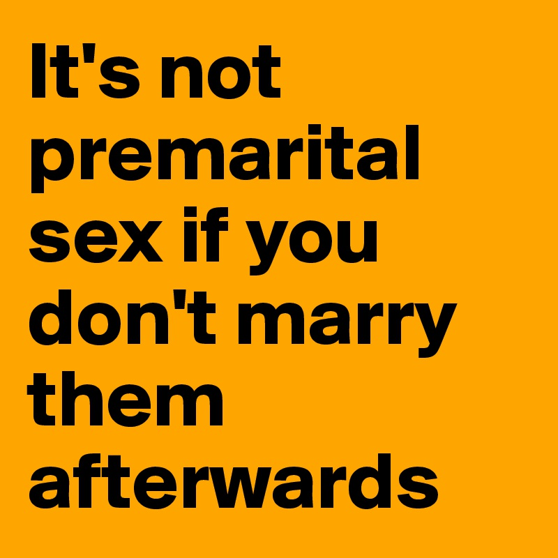 It's not premarital sex if you don't marry them afterwards