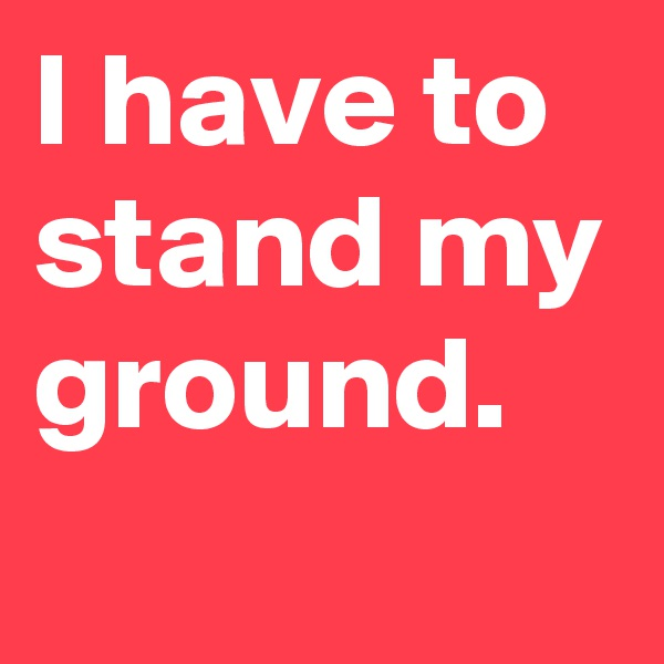 I have to stand my ground.