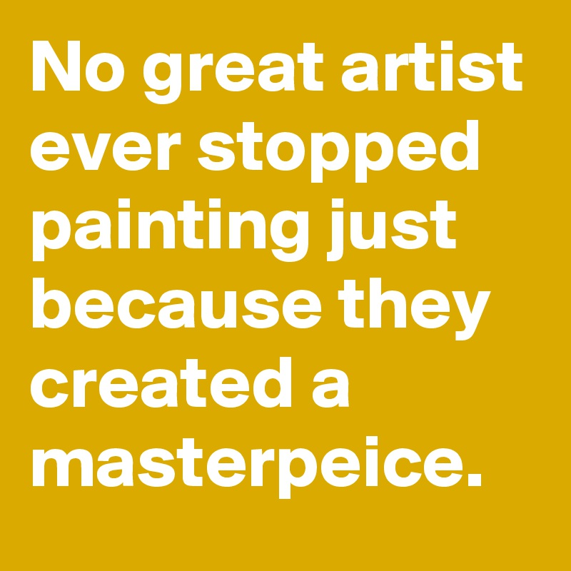 No great artist ever stopped painting just because they created a masterpeice.