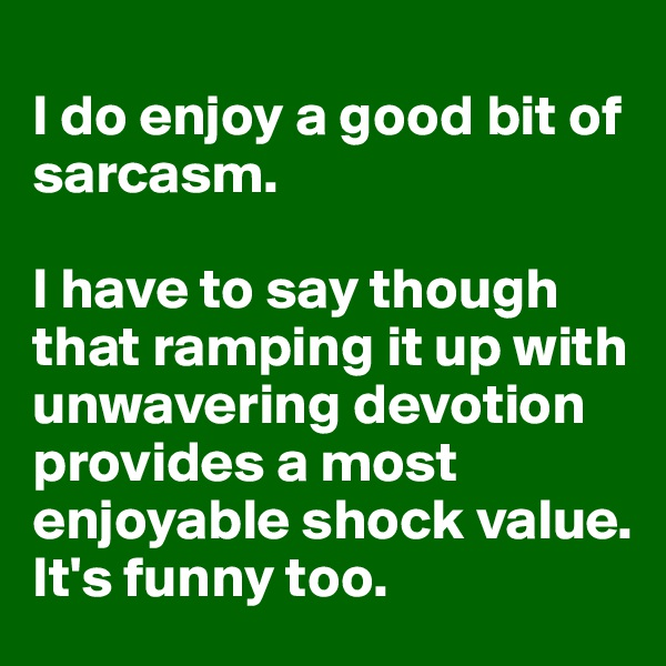I do enjoy a good bit of sarcasm.  I have to say though that ramping it up with unwavering devotion provides a most enjoyable shock value.  It's funny too.