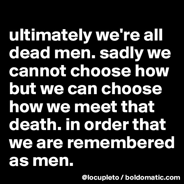 ultimately we're all dead men. sadly we cannot choose how but we can choose how we meet that death. in order that we are remembered as men.