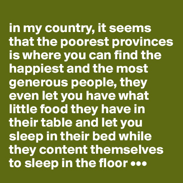 in my country, it seems that the poorest provinces is where you can find the happiest and the most generous people, they even let you have what little food they have in their table and let you sleep in their bed while they content themselves to sleep in the floor •••