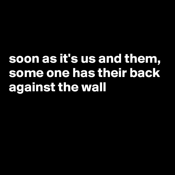 soon as it's us and them, some one has their back against the wall