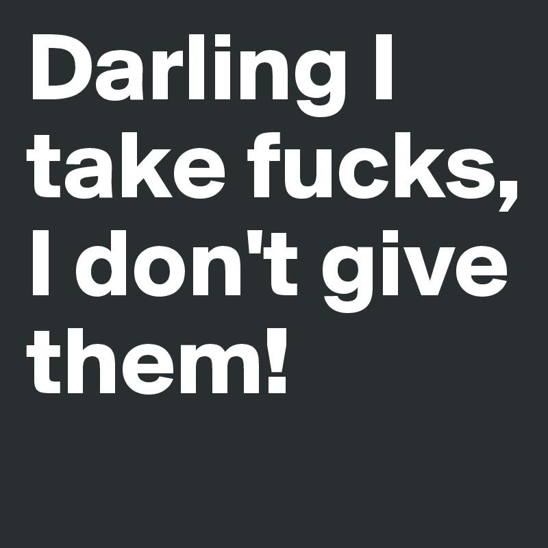 Darling I take fucks, I don't give them!