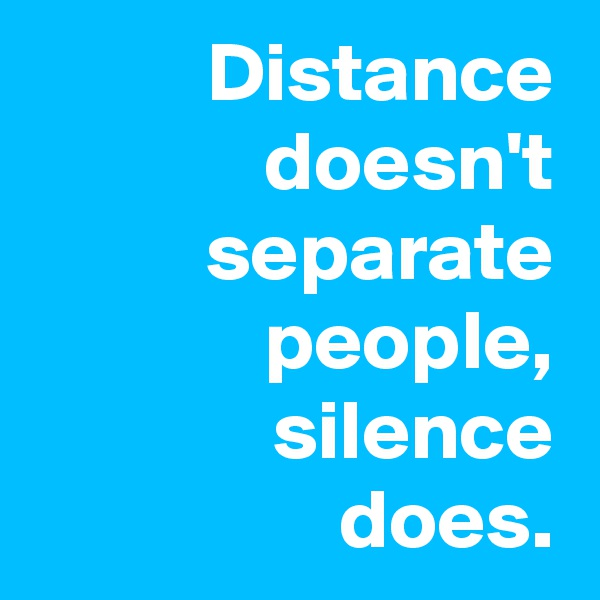 Distance doesn't separate people, silence does.