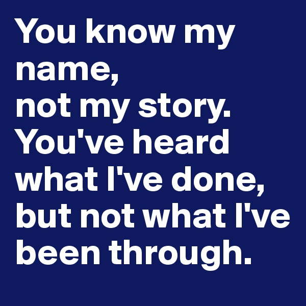 You know my name,  not my story.   You've heard what I've done, but not what I've been through.