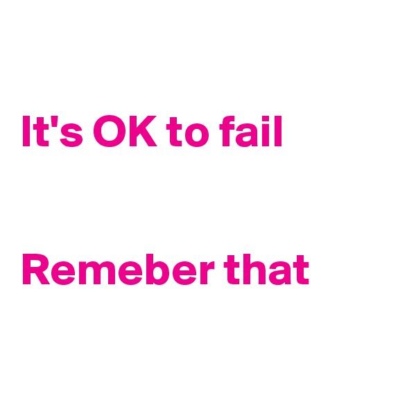It's OK to fail   Remeber that