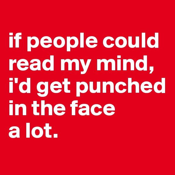 if people could read my mind,  i'd get punched in the face  a lot.