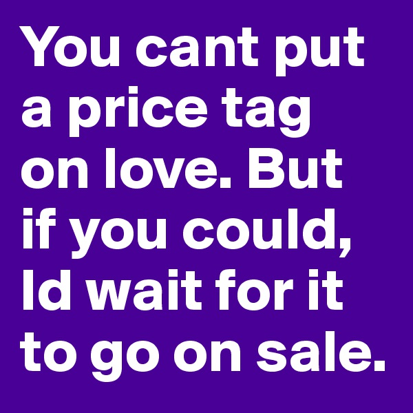 You cant put a price tag on love. But if you could, Id wait for it to go on sale.
