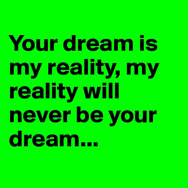 Your dream is  my reality, my  reality will never be your  dream...