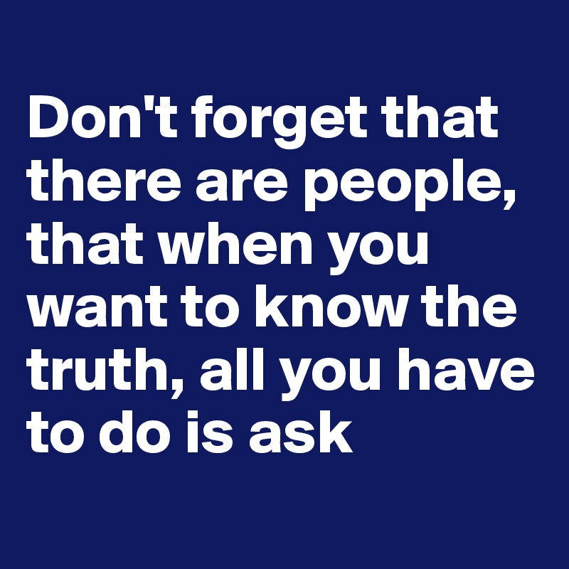 Don't forget that there are people, that when you want to know the truth, all you have to do is ask