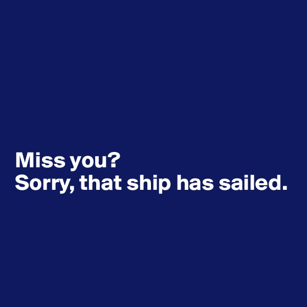 Miss you?  Sorry, that ship has sailed.