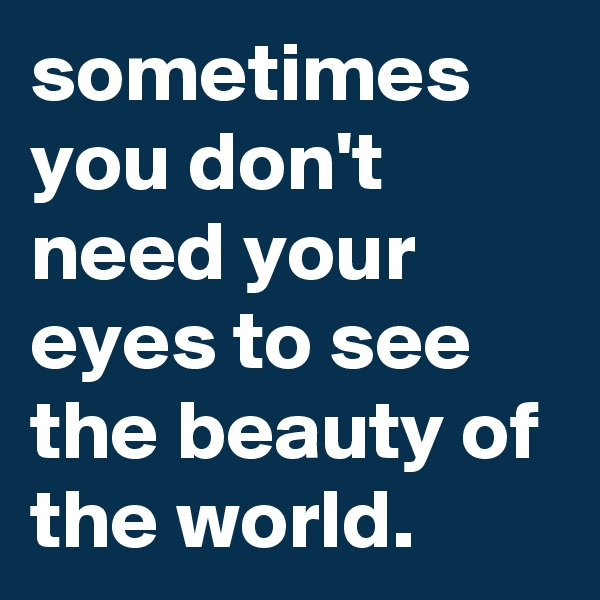 sometimes you don't need your eyes to see the beauty of the world.