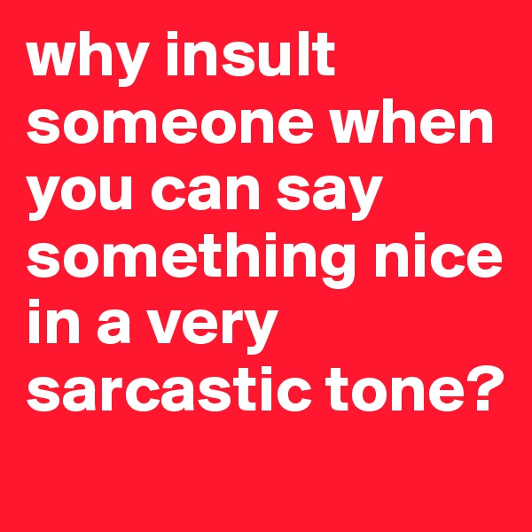 why insult someone when you can say something nice in a very sarcastic tone?