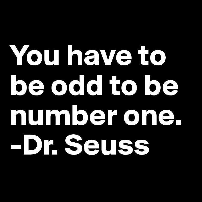 You have to be odd to be number one. -Dr. Seuss