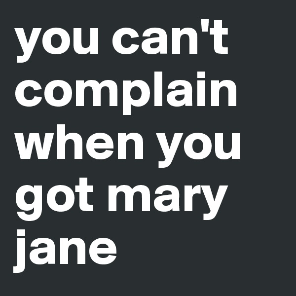 you can't complain when you got mary jane