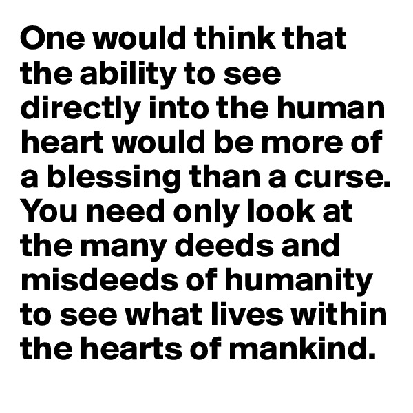 One would think that the ability to see directly into the human heart would be more of a blessing than a curse. You need only look at the many deeds and misdeeds of humanity to see what lives within the hearts of mankind.