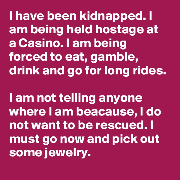 I have been kidnapped. I am being held hostage at a Casino. I am being forced to eat, gamble, drink and go for long rides.  I am not telling anyone where I am beacause, I do not want to be rescued. I must go now and pick out some jewelry.