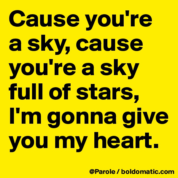 Cause you're a sky, cause you're a sky full of stars, I'm gonna give you my heart.