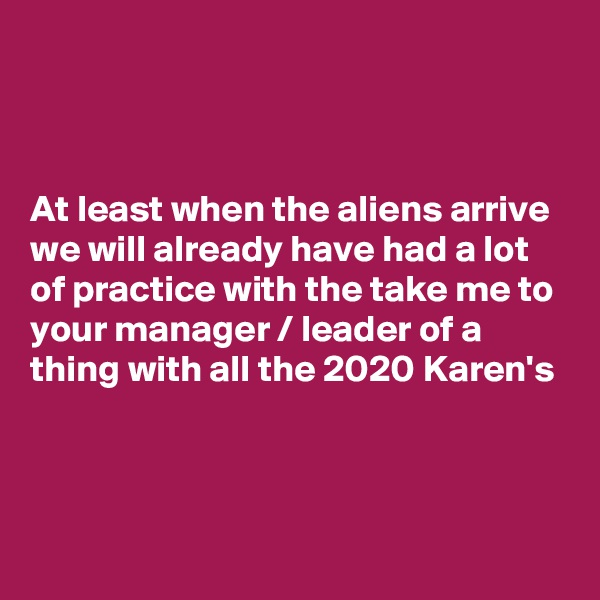 At least when the aliens arrive we will already have had a lot of practice with the take me to your manager / leader of a thing with all the 2020 Karen's