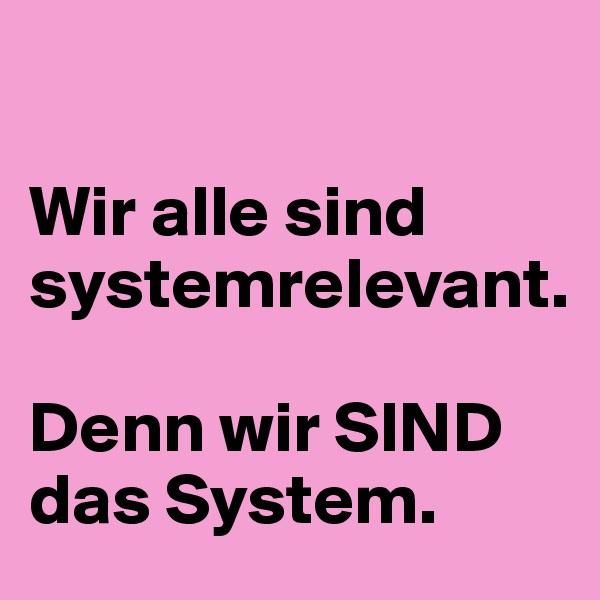 Wir alle sind systemrelevant.   Denn wir SIND das System.