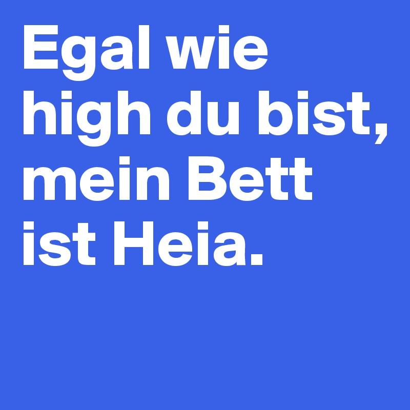 Egal wie high du bist,  mein Bett ist Heia.