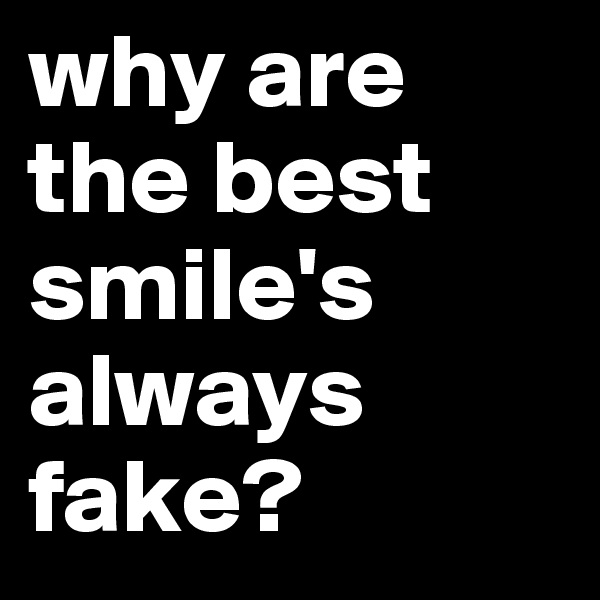 why are the best smile's always fake?