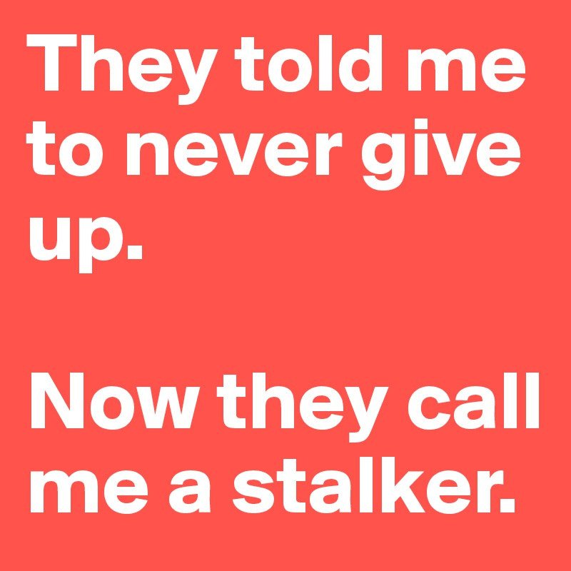 They told me to never give up.   Now they call me a stalker.