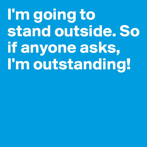 I'm going to stand outside. So if anyone asks, I'm outstanding!