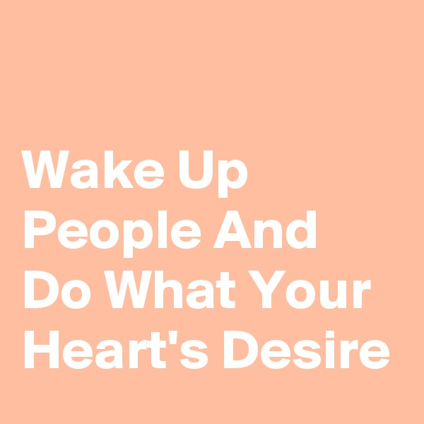 Wake Up People And Do What Your Heart's Desire