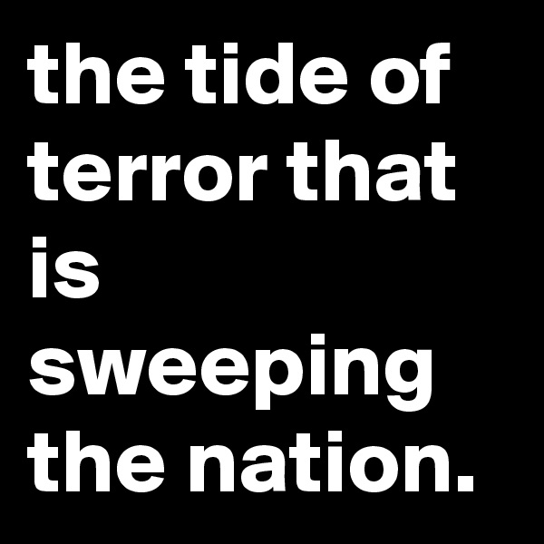 the tide of terror that is sweeping the nation.