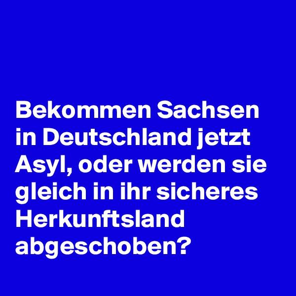 Bekommen Sachsen  in Deutschland jetzt Asyl, oder werden sie gleich in ihr sicheres Herkunftsland abgeschoben?