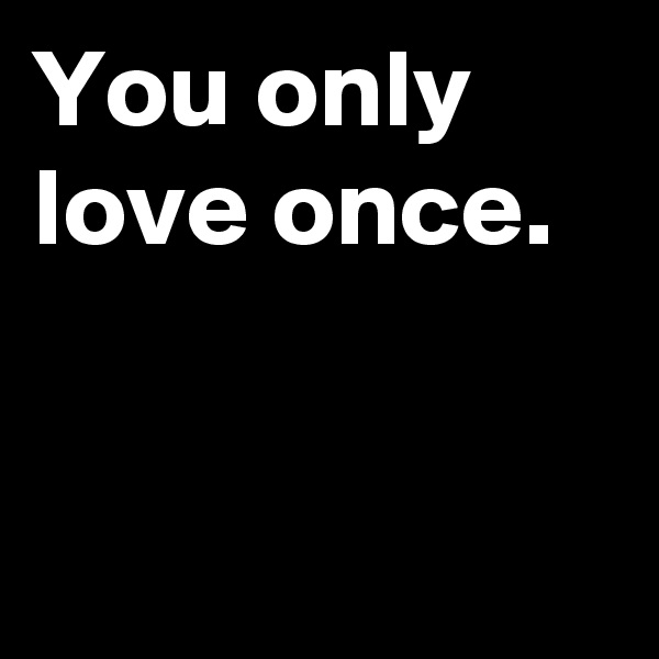 You only love once.