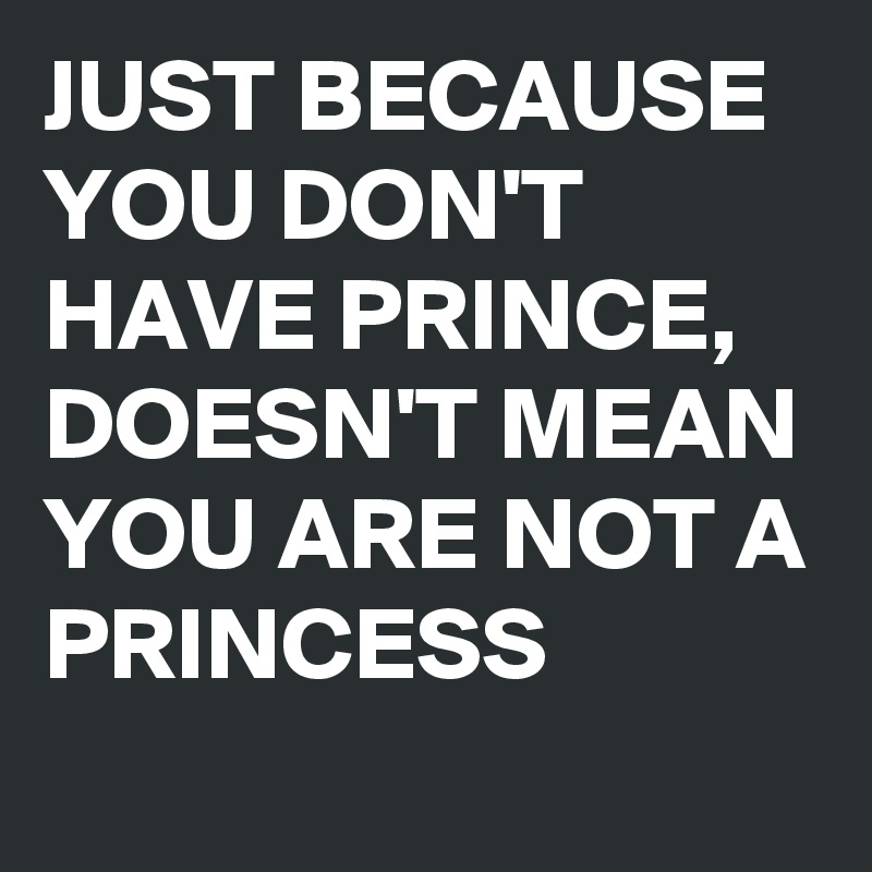 JUST BECAUSE YOU DON'T HAVE PRINCE, DOESN'T MEAN YOU ARE NOT A PRINCESS