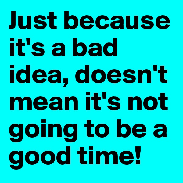 Just because it's a bad idea, doesn't mean it's not going to be a good time!