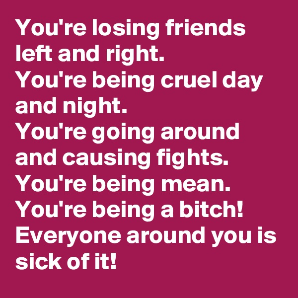 You're losing friends left and right.  You're being cruel day and night.  You're going around and causing fights.  You're being mean.  You're being a bitch!  Everyone around you is sick of it!