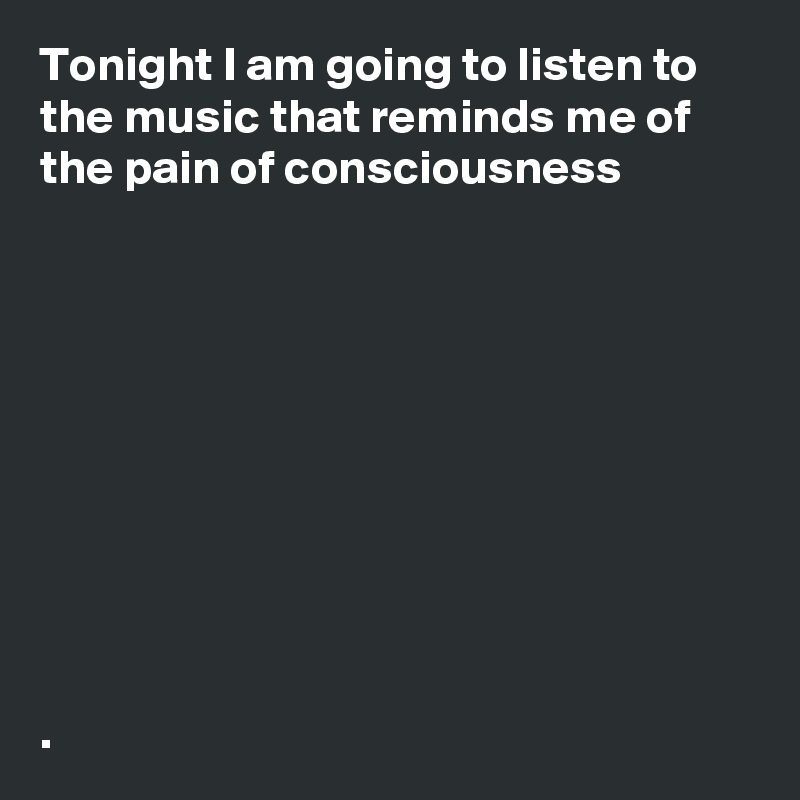 Tonight I am going to listen to the music that reminds me of the pain of consciousness             .