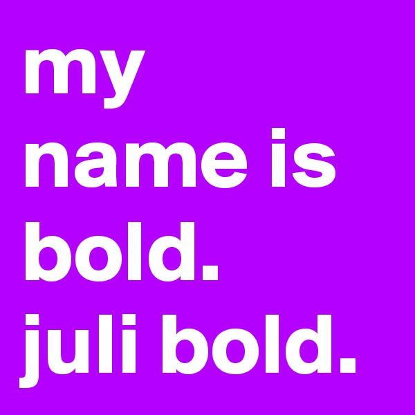 my name is bold. juli bold.