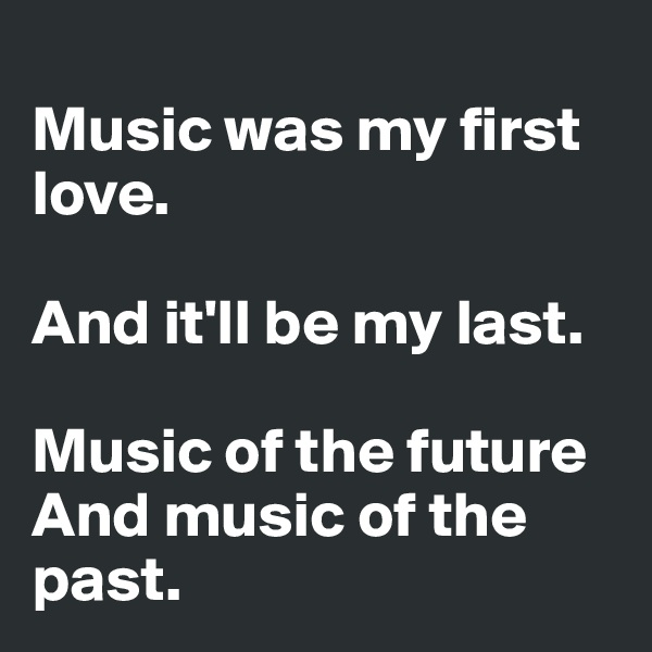 Music was my first love.  And it'll be my last.  Music of the future And music of the past.