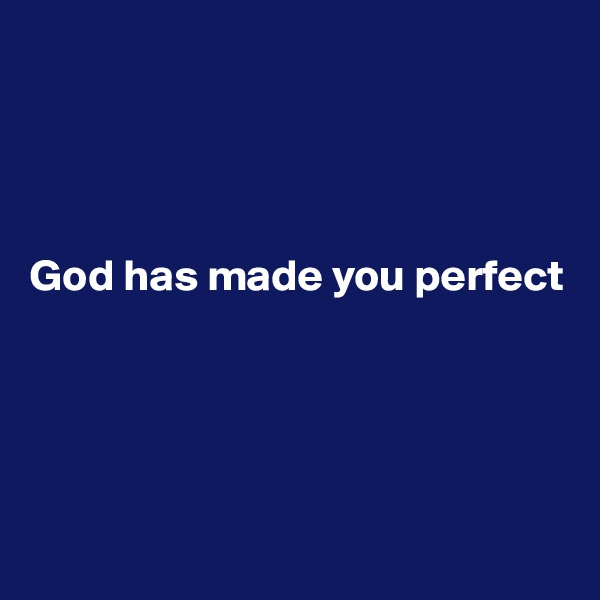 God has made you perfect