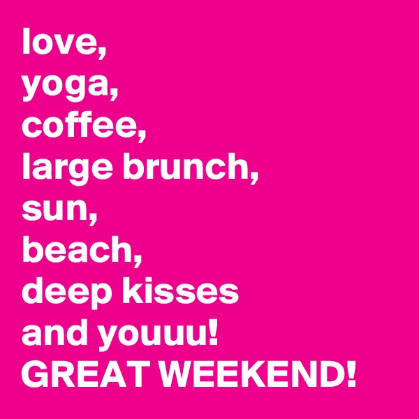 love, yoga, coffee, large brunch, sun, beach, deep kisses and youuu! GREAT WEEKEND!