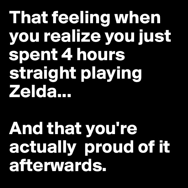 That feeling when you realize you just spent 4 hours straight playing Zelda...  And that you're actually  proud of it afterwards.